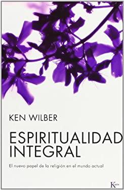 Espiritualidad Integral: El Nuevo Papel de la Religion en el Mundo Actual = Integral Spirituality 9788472456556