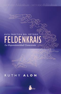 Guia Practica del Metodo Feldenkrais: La Espontaneidad Consciente = Practical Guide of the Feldenkrais Method 9788478087716