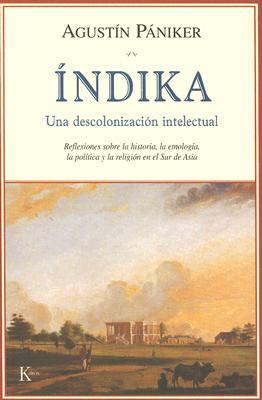 Indika: Una Descolonizacion Intelectual: Reflexiones Sobre la Historia, la Etnologia, la Politica y la Religion en el Sur de A 9788472456075