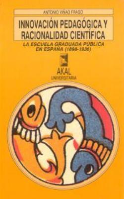 Innovacion Pedagogica y Racionalidad Cientifica: La Escuela Graduada Publica En Espana, 1898-1936 9788476005767