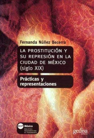La  Prostitucion y su Represion en la Ciudad de Mexico, Siglo XIX: Practicas y Representaciones = Prostitution and Its Repression in 19th Century Mexi