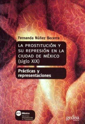 La  Prostitucion y su Represion en la Ciudad de Mexico, Siglo XIX: Practicas y Representaciones = Prostitution and Its Repression in 19th Century Mexi