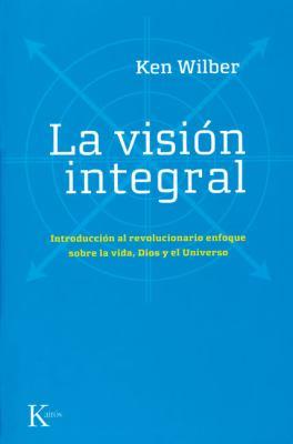 La Vision Integral: Introduccion al Revolucionario Enfoque Sobre la Vida, Dios y el Universo 9788472456815