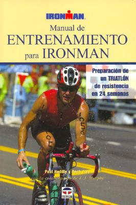 Manual de Entrenamiento en Ironman: Preparacion de un Triatlon de Resistencia en 24 Semanas 9788479024758