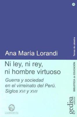 Ni Ley, Ni Rey, Ni Hombre Virtuoso: Guerra y Sociedad En El Virreinato del Peru, Siglos XVI y XVII 9788474329469