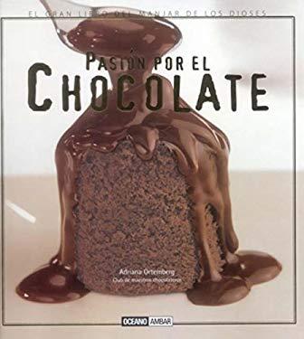 Pasion Por El Chocolate: El Gran Libro del Manjar de Los Dioses