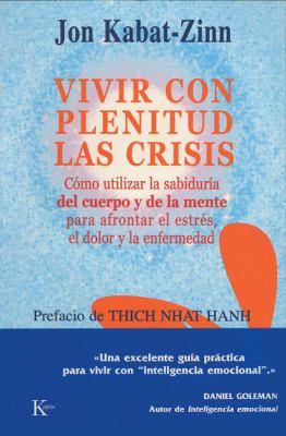 Vivir Con Plenitud Las Crisis: Como Utilizar La Sabiduria del Cuerpo y de La Mente Para Afrontar El Estres, El Dolor y La Enfermedad 9788472455672