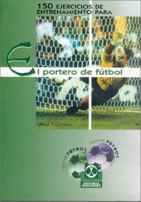 150 Ejercicios de Entrenamiento Para El Portero de Futbol 9788480195423