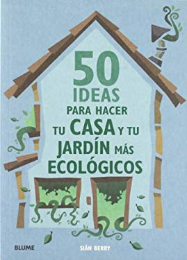 50 Ideas Para Hacer Tu Casa y Tu Jardin Mas Ecologicos = 50 Ways to Make Your House & Garden Greener 9788480768160
