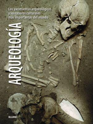 Arqueologia: Los Yacimientos Arqueologicos y los Tesoros Culturales Mas Importantes del Mundo = Archaeology 9788480768375