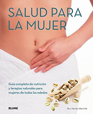 Salud Para La Mujer: Guia Completa de Nutricion y Terapias Naturales Para Mujeres de Todas Las Edades 9788480769600