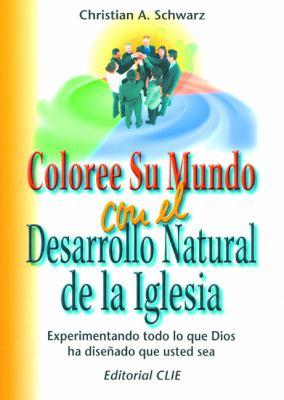 Coloree su Mundo Con el Desarrollo Natural de la Iglesia: Experimentando Todo Lo Que Dios Ha Disenado Que Usted Sea = Color Your World with Natural Ch 9788482674964