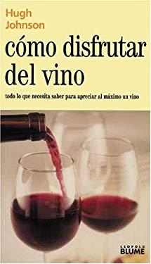 Como Disfrutar del Vino: Todo Lo Que Necesita Saber Para Apreciar al Maximo un Vino = How to Enjoy Your Wine 9788480763653