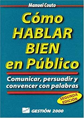 Como Hablar Bien en Publico: Comunicar, Persuadir y Convencer Con Palabras = How to Speak Well in Public 9788480883344
