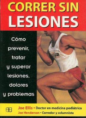 Correr Sin Lesiones: Como Prevenir, Tratar y Superar Lesiones, Dolores y Problemas