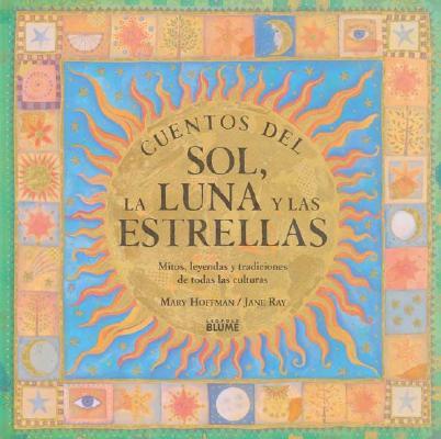 Cuentos del Sol, La Luna y Las Estrellas: Mitos, Leyendas y Tradiciones de Todas Las Culturas = Sun, Moon, and Stars 9788489396524