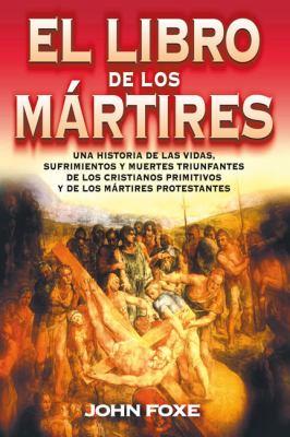 El  Libro de los Martires: Una Historia de las Vidas, Sufrimientos y Muertes Triunfantes de los Cristianos Primitivos y de los Martires Protestan = Fo 9788482673509