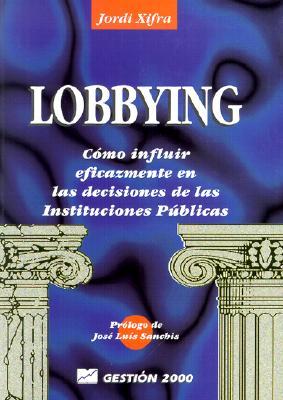 El Lobbying: Como Influir Eficazmente en las Decisiones de las Instituciones Publicas = Lobbying 9788480882507