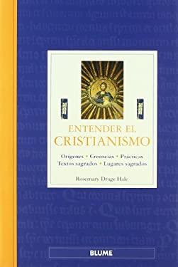 Entender el Cristianismo: Origenes, Creencias, Practicas, Textos Sagrados, Lugares Sagrados = Understanding Christianity 9788480765527