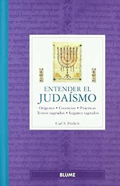 Entender el Judaismo: Origenes, Creencias, Practicas, Textos Sagrados, Lugares Sagrados