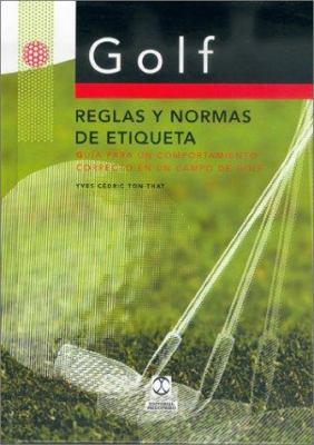 Golf: Reglas y Normas de Etiqueta: Guia Para Un Compartimiento Correcto En Un Campo de Golf 9788480195393
