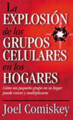 La Explosion de los Grupos Celulares en los Hogares: Como un Grupo Pequeno en su Hogar Puede Crecer y Multiplicarse 9788482671239