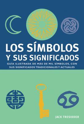 Los Simbolos y Sus Significados: Guia Ilustrada de Mas de Mil Simbolos, Con Sus Significados Tradicionales y Actuales = Symbols and Their Meanings 9788480767545