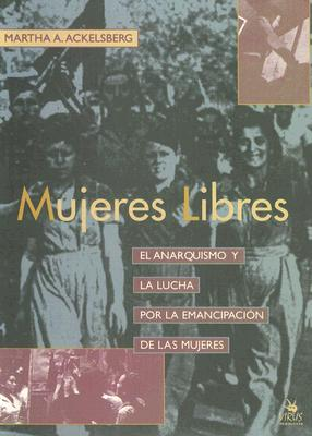 Mujeres Libres: El Anarquismo y La Lucha Por La Emancipacion de Las Mujeres 9788488455666