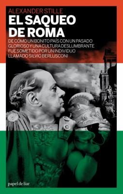 El Saqueo de Roma: de Como Un Bonito Pais Con Un Pasado Glorioso y Una Cultura Deslumbrante Se Sometio a Un Individuo Llamado Silvio Berl 9788493667818