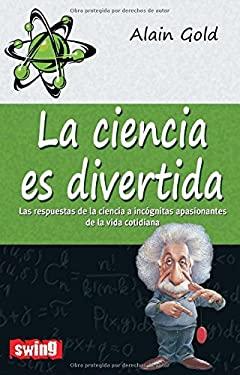 La Ciencia Es Divertida: Las Respuestas de la Ciencia A Incognitas Apasionantes de la Vida Cotidiana 9788496746619