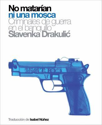 No Matarian Ni Una Mosca: Criminales de Guerra En El Banquillo