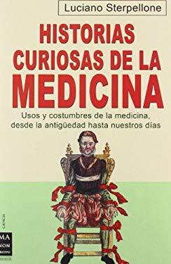 Historias Curiosas de la Medicina: Usos y Costumbres de la Medicina, Desde la Antiguedad Hasta Nuestros Dias 9788496924598
