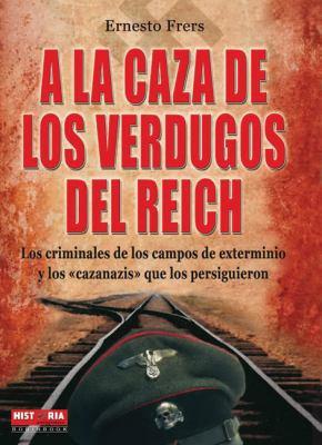a la Caza de Los Verdugos del Reich: Los Criminales de Los Campos de Exterminio y Los Cazanazis Que Los Persiguieron 9788499170282