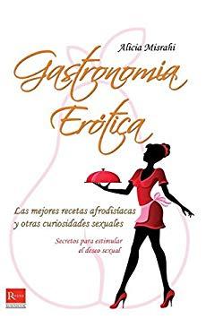 Gastronomia Erotica: Las Mejores Recetas Afrodisiacas y Otras Curiosidades Sexuales 9788499171449