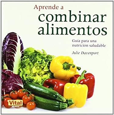 Aprende A Combinar Alimentos: Guia Para una Nutricion Saludable 9788499170671
