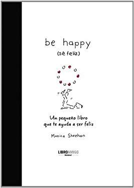 Be Happy (Se Feliz): Un Pequeno Libro Que Te Ayuda a Ser Feliz 9788496708396