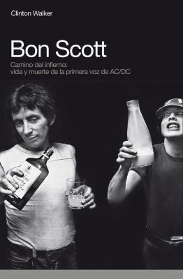Bon Scott: Camino del Infierno: Vida y Muerte de La Primera Voz de AC/DC 9788496879584