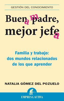 Buen Padre, Mejor Jefe: Familia y Trabajo: Dos Mundos Relacionados de los Que Apremder 9788492452538