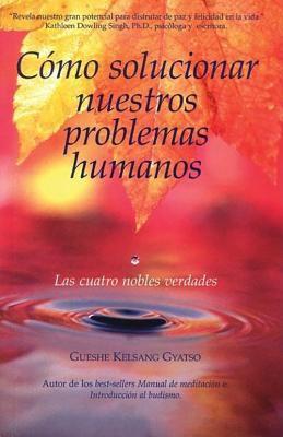 Como Solucionar Nuestros Problemas Humanos: Las Cuatro Nobles Verdades 9788493314835