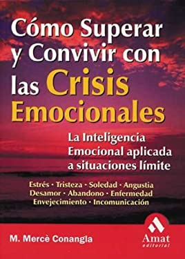 Como Superar y Convivir Con Las Crisis Emocionales: La Inteligencia Emocional Aplicada a Situaciones Limite = How to Live with and Overcome an Emotion 9788497350501