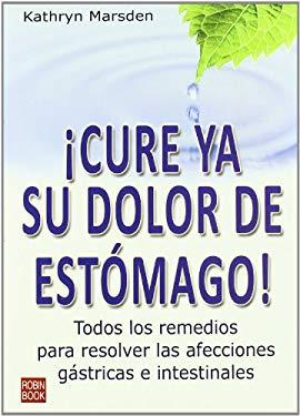 Cure YA Su Dolor de Estomago!: Todos Los Remedios Para Resolver Las Afecciones Gastricas E Intestinales 9788499170022
