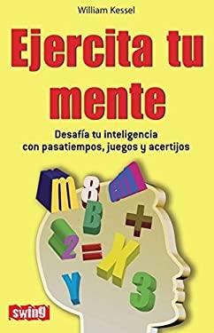 Ejercita Tu Mente: Desafia Tu Inteligencia Con Pasatiempos, Juegos y Acertijos 9788496746466