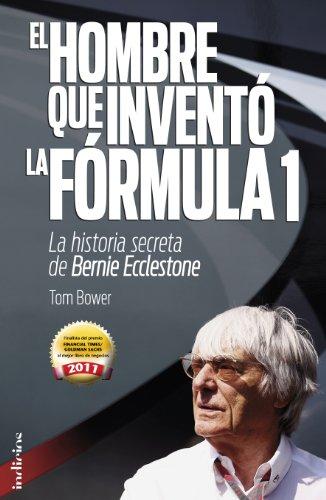 El Hombre Que Invento la Formula 1: La Historia Secreta de Bernie Ecclestone 9788493795474