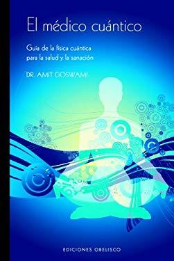 El Medico Cuantico: Guia de La Fisica Cuantica Para La Salud y La Sanacion 9788497774994