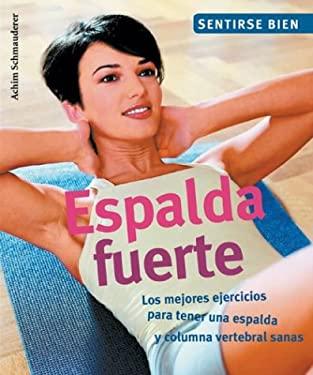 Espalda Fuerte: Los Mejores Ejercicios Para Tener una Espalda y Columna Vertebral Sanas 9788497643436