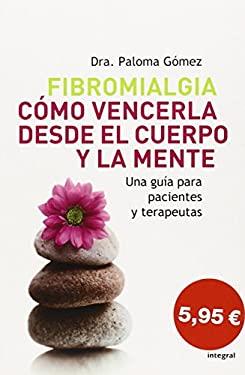 Fibromialgia. Como Vencerla Desde El Cuerpo y La Mente (Fibromyalgia. How to Defeat It) 9788498670066