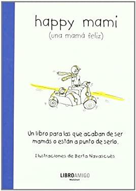 Happy Mami (Una Mama Feliz): Un Libro Para Las Que Acaban de Ser Mamas O Estan a Punto de Serlo 9788496708457