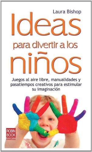 Ideas Para Divertir A los Ninos: Juegos al Aire Libre, Manualidades y Pasatiempos Creativos Para Estimular su Imaginacion 9788499170664