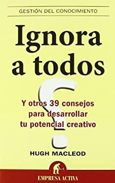 Ignora A Todos: Y Otros 39 Consejos Para Desarrollar Tu Potencial Creativo = Ignore Everyone 9788492452385