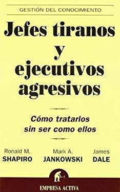 Jefes Tiranos y Ejecutivos Agresivos: Como Tratarlos Sin Ser Como Ellos 9788495787965